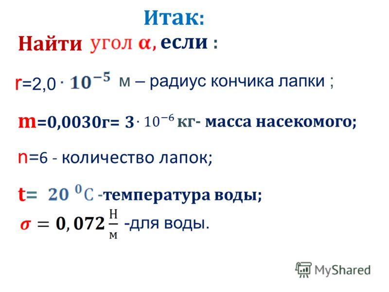 Найти, если : r =2,0 м – радиус кончика лапки ; m =0,0030г= 3 кг- масса насекомого; n= 6 - количество лапок; t=t= -температура воды; -для воды. И так :