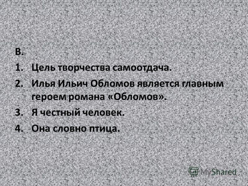В. 1.Цель творчества самоотдача. 2.Илья Ильич Обломов является главным героем романа «Обломов». 3.Я честный человек. 4.Она словно птица.