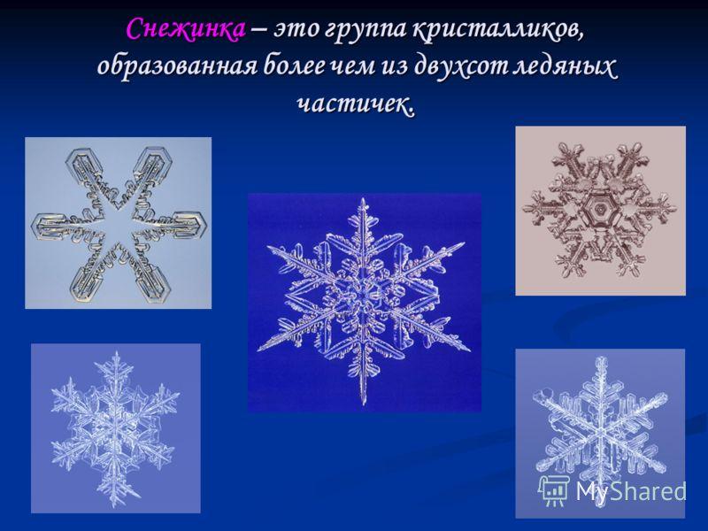 Снежинка – это группа кристалликов, образованная более чем из двухсот ледяных частичек.