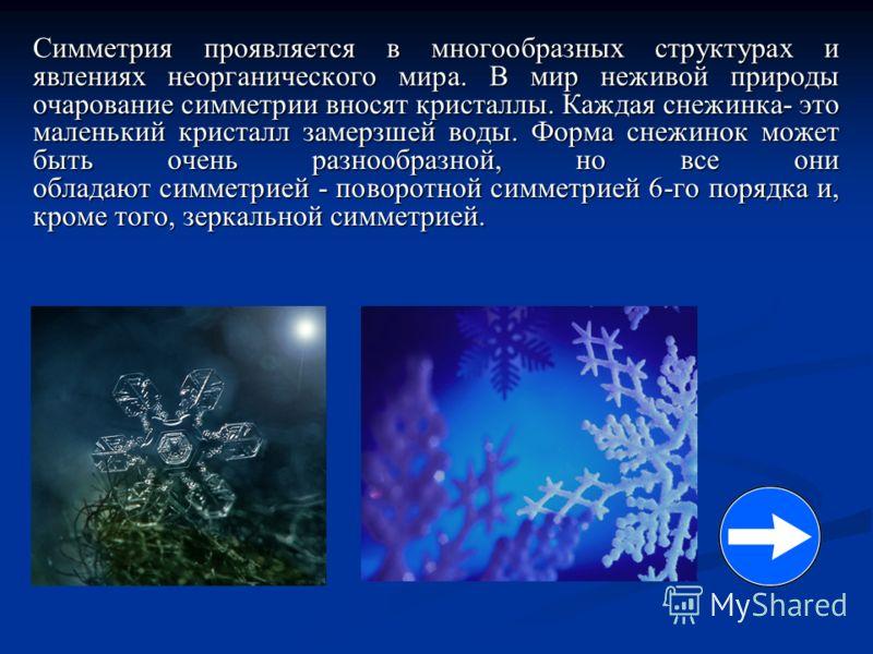Симметрия проявляется в многообразных структурах и явлениях неорганического мира. В мир неживой природы очарование симметрии вносят кристаллы. Каждая снежинка- это маленький кристалл замерзшей воды. Форма снежинок может быть очень разнообразной, но в