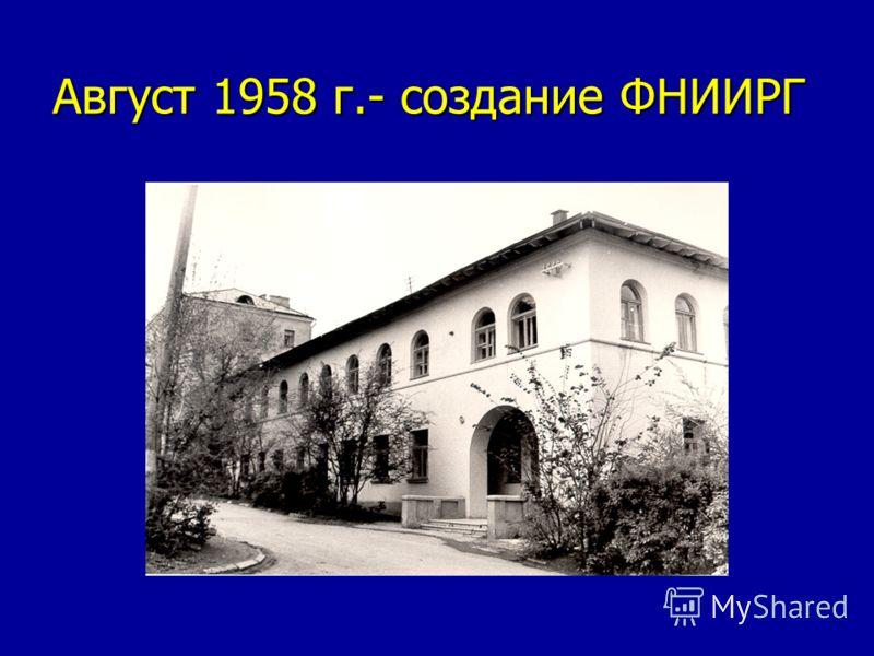 Август 1958 г.- создание ФНИИРГ