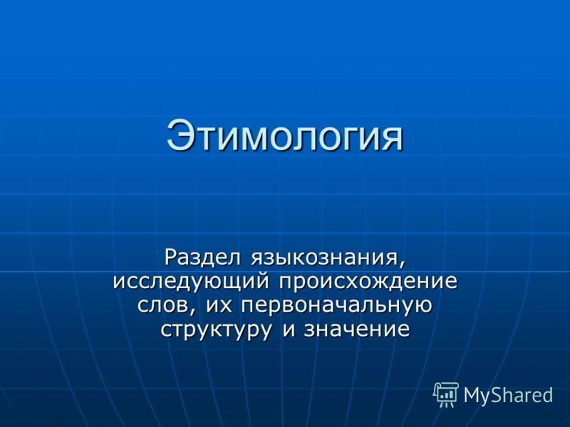 Этимология Раздел языкознания, исследующий происхождение слов, их первоначальную структуру и значение