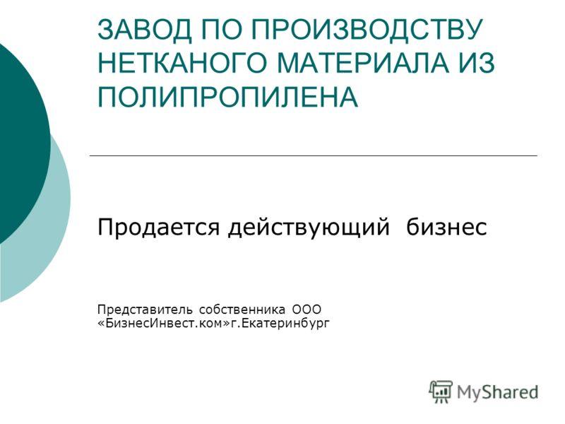 ЗАВОД ПО ПРОИЗВОДСТВУ НЕТКАНОГО МАТЕРИАЛА ИЗ ПОЛИПРОПИЛЕНА Продается действующий бизнес Представитель собственника ООО «БизнесИнвест.ком»г.Екатеринбург