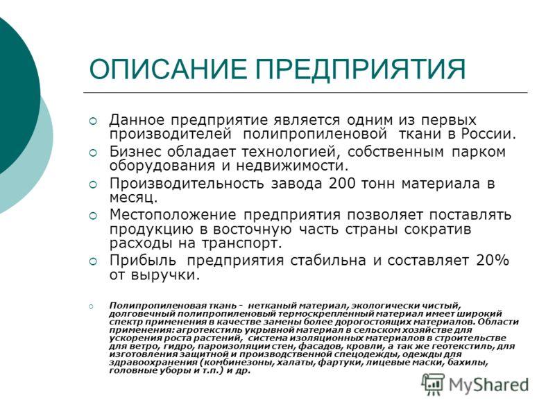 ОПИСАНИЕ ПРЕДПРИЯТИЯ Данное предприятие является одним из первых производителей полипропиленовой ткани в России. Бизнес обладает технологией, собственным парком оборудования и недвижимости. Производительность завода 200 тонн материала в месяц. Местоп