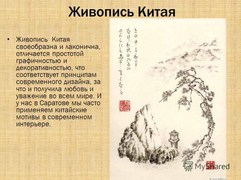 Живопись Китая Живопись Китая своеобразна и лаконична, отличается простотой графичностью и декоративностью, что соответствует принципам современного дизайна, за что и получила любовь и уважение во всем мире. И у нас в Саратове мы часто применяем кита