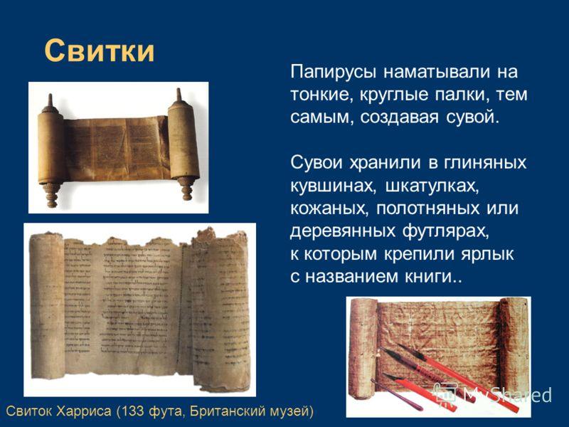 Папирусы наматывали на тонкие, круглые палки, тем самым, создавая сувой. Сувои хранили в глиняных кувшинах, шкатулках, кожаных, полотняных или деревянных футлярах, к которым крепили ярлык с названием книги.. Свитки Свиток Харриса (133 фута, Британски