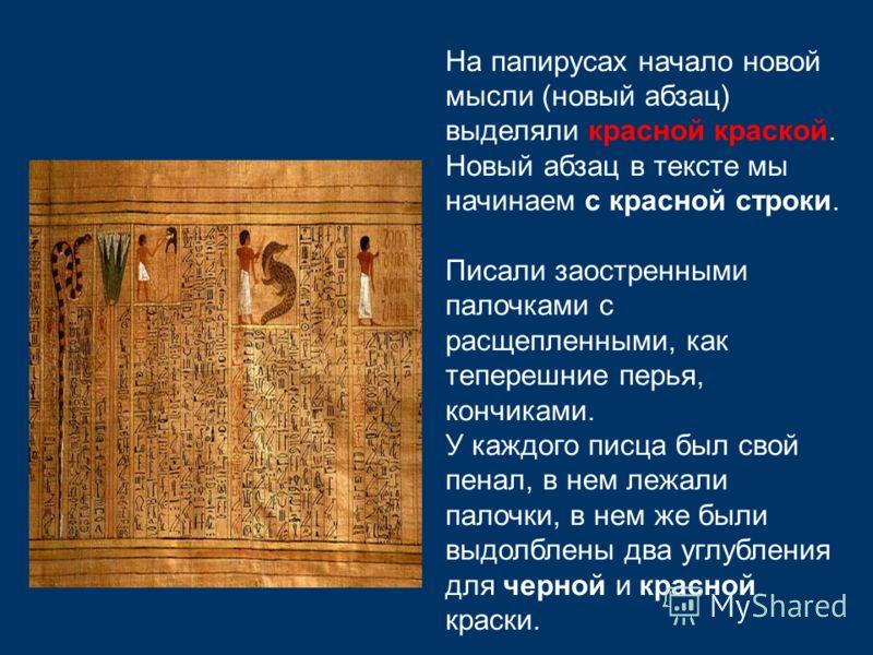 На папирусах начало новой мысли (новый абзац) выделяли красной краской. Новый абзац в тексте мы начинаем с красной строки. Писали заостренными палочками с расщепленными, как теперешние перья, кончиками. У каждого писца был свой пенал, в нем лежали па