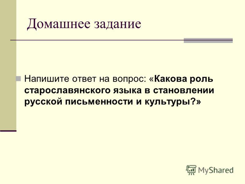Домашнее задание Напишите ответ на вопрос: «Какова роль старославянского языка в становлении русской письменности и культуры?»