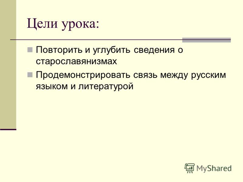 Цели урока: Повторить и углубить сведения о старославянизмах Продемонстрировать связь между русским языком и литературой