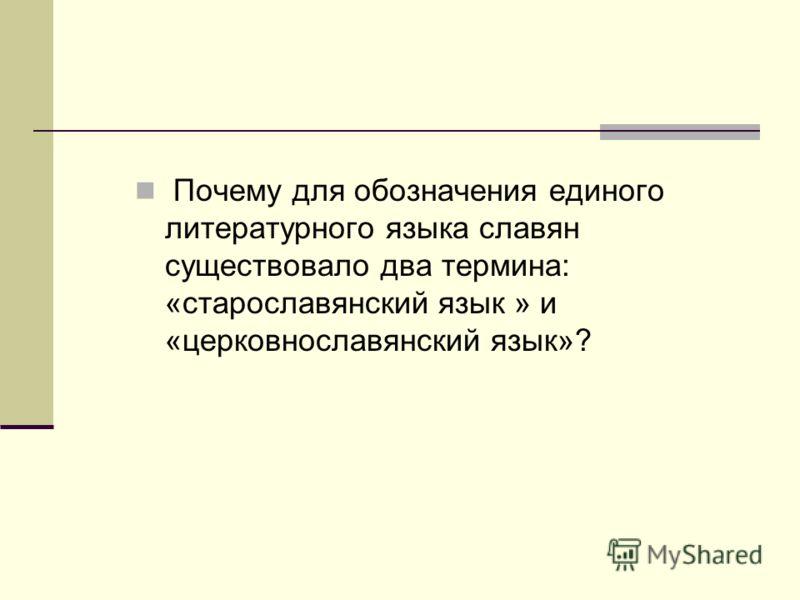 Почему для обозначения единого литературного языка славян существовало два термина: «старославянский язык » и «церковнославянский язык»?