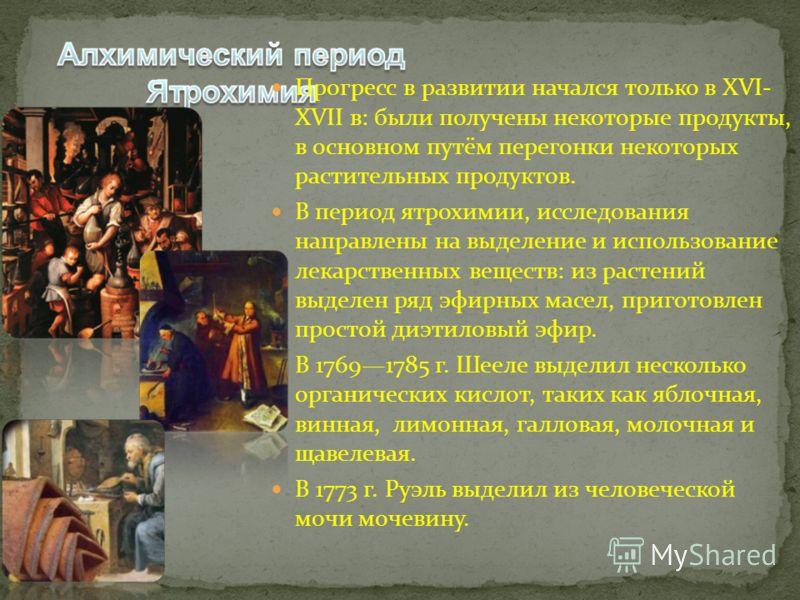 Прогресс в развитии начался только в XVI- XVII в: были получены некоторые продукты, в основном путём перегонки некоторых растительных продуктов. В период ятрохимии, исследования направлены на выделение и использование лекарственных веществ: из растен