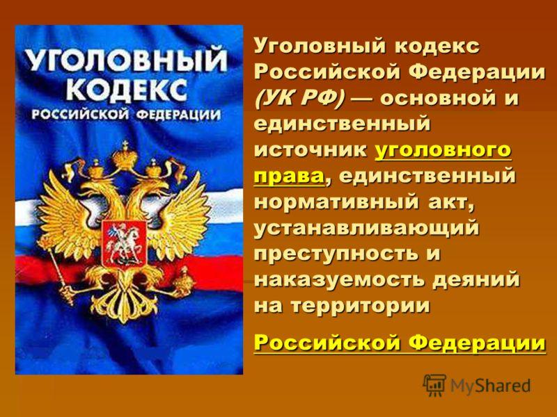 Уголовный кодекс Российской Федерации (УК РФ) основной и единственный источник уголовного права, единственный нормативный акт, устанавливающий преступность и наказуемость деяний на территории Российской Федерации уголовного права Российской Федерации