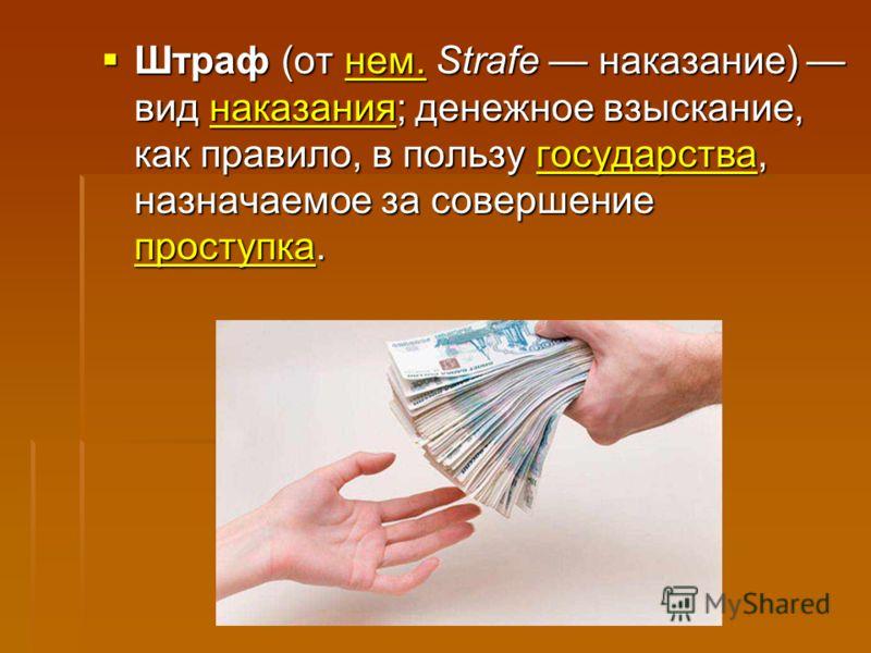 Штраф (от нем. Strafe наказание) вид наказания; денежное взыскание, как правило, в пользу государства, назначаемое за совершение проступка. Штраф (от нем. Strafe наказание) вид наказания; денежное взыскание, как правило, в пользу государства, назнача