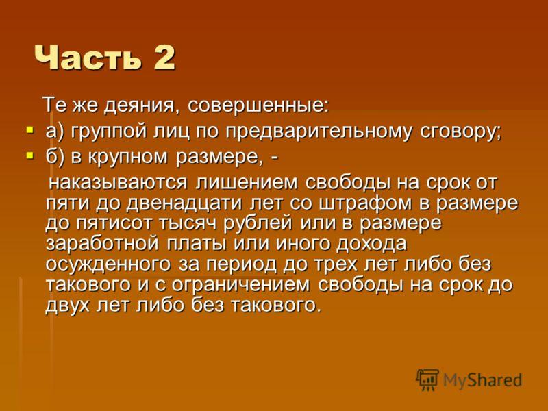 Часть 2 Те же деяния, совершенные: Те же деяния, совершенные: а) группой лиц по предварительному сговору; а) группой лиц по предварительному сговору; б) в крупном размере, - б) в крупном размере, - наказываются лишением свободы на срок от пяти до две