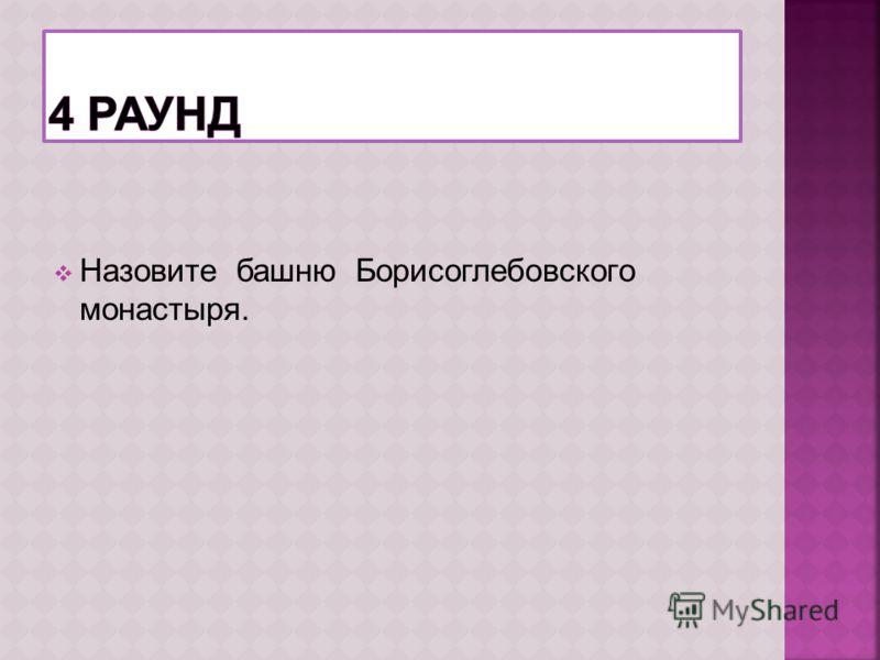 Назовите башню Борисоглебовского монастыря.