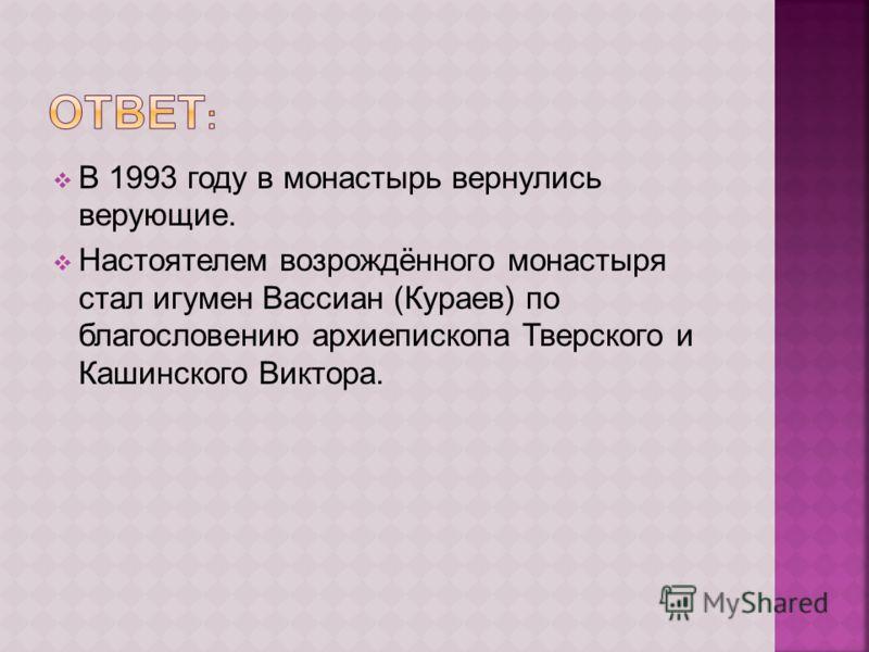В 1993 году в монастырь вернулись верующие. Настоятелем возрождённого монастыря стал игумен Вассиан (Кураев) по благословению архиепископа Тверского и Кашинского Виктора.