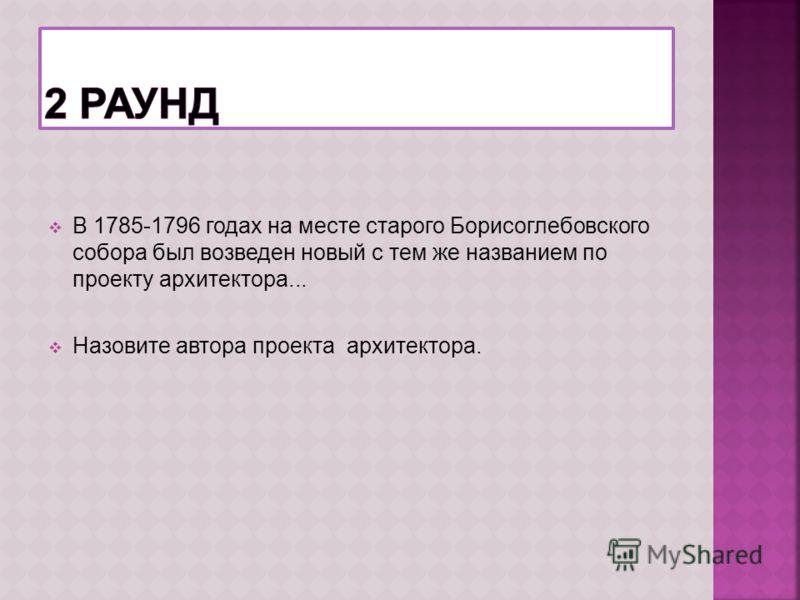 В 1785-1796 годах на месте старого Борисоглебовского собора был возведен новый с тем же названием по проекту архитектора... Назовите автора проекта архитектора.