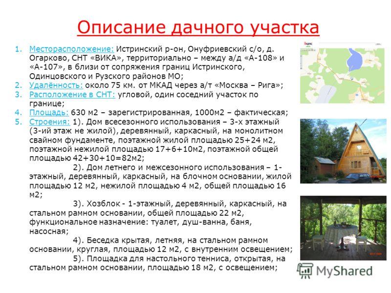 Описание дачного участка 1.Месторасположение: Истринский р-он, Онуфриевский с/о, д. Огарково, СНТ «ВИКА», территориально – между а/д «А-108» и «А-107», в близи от сопряжения границ Истринского, Одинцовского и Рузского районов МО; 2.Удалённость: около