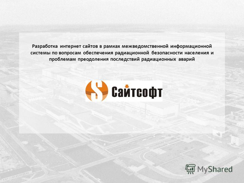 Разработка интернет сайтов в рамках межведомственной информационной системы по вопросам обеспечения радиационной безопасности населения и проблемам преодоления последствий радиационных аварий