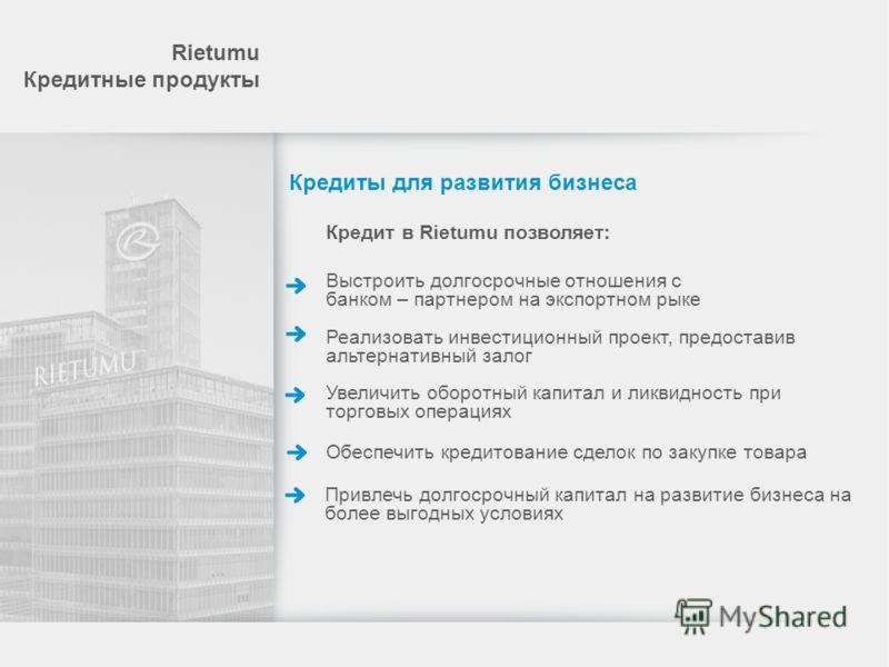 Кредит в Rietumu позволяет: Выстроить долгосрочные отношения с банком – партнером на экспортном рыке Реализовать инвестиционный проект, предоставив альтернативный залог Увеличить оборотный капитал и ликвидность при торговых операциях Обеспечить креди