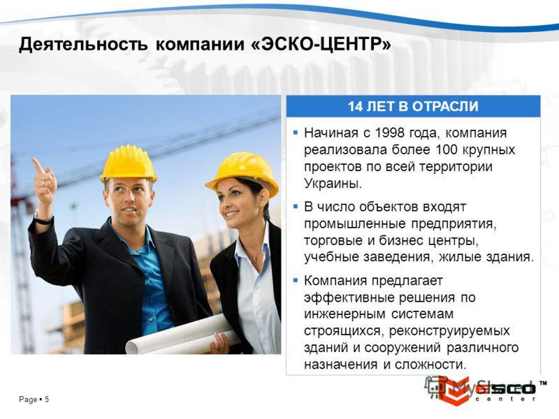 YOUR LOGO Page 5 Деятельность компании «ЭСКО-ЦЕНТР» 14 ЛЕТ В ОТРАСЛИ Начиная с 1998 года, компания реализовала более 100 крупных проектов по всей территории Украины. В число объектов входят промышленные предприятия, торговые и бизнес центры, учебные