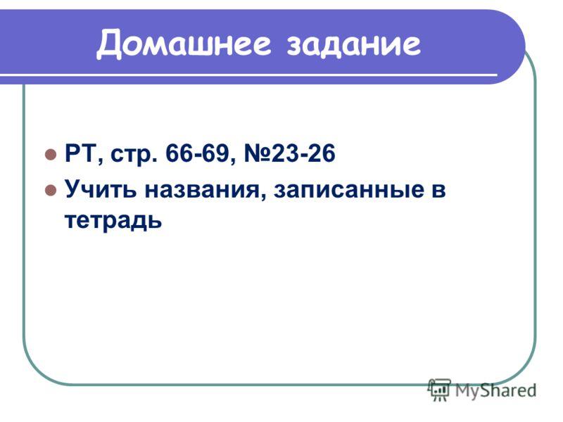 Домашнее задание РТ, стр. 66-69, 23-26 Учить названия, записанные в тетрадь