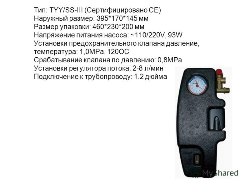 Тип: TYY/SS-III (Сертифицировано СЕ) Наружный размер: 395*170*145 мм Размер упаковки: 460*230*200 мм Напряжение питания насоса: ~110/220V, 93W Установки предохранительного клапана давление, температура: 1,0МРа, 120ОС Срабатывание клапана по давлению:
