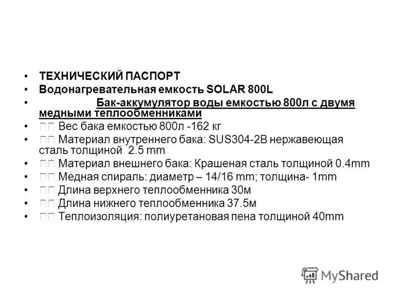 ТЕХНИЧЕСКИЙ ПАСПОРТ Водонагревательная емкость SOLAR 800L Бак-аккумулятор воды емкостью 800л с двумя медными теплообменниками Вес бака емкостью 800л -162 кг Материал внутреннего бака: SUS304-2B нержавеющая сталь толщиной 2.5 mm Материал внешнего бака
