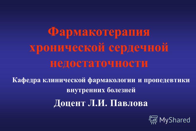 Фармакотерапия хронической сердечной недостаточности Кафедра клинической фармакологии и пропедевтики внутренних болезней Доцент Л.И. Павлова