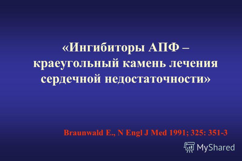 «Ингибиторы АПФ – краеугольный камень лечения сердечной недостаточности» Braunwald E., N Engl J Med 1991; 325: 351-3