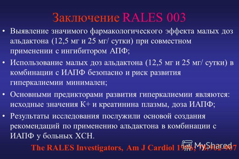 Заключение RALES 003 Выявление значимого фармакологического эффекта малых доз альдактона (12,5 мг и 25 мг/ сутки) при совместном применении с ингибитором АПФ; Использование малых доз альдактона (12,5 мг и 25 мг/ сутки) в комбинации с ИАПФ безопасно и