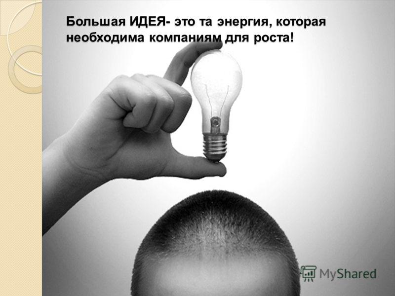 Большая ИДЕЯ- это та энергия, которая необходима компаниям для роста!