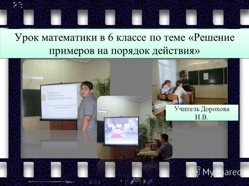 Урок математики в 6 классе по теме «Решение примеров на порядок действия» Учитель Дорохова Н.В.