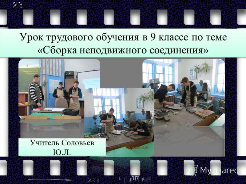 Урок трудового обучения в 9 классе по теме «Сборка неподвижного соединения» Учитель Соловьев Ю.Л.