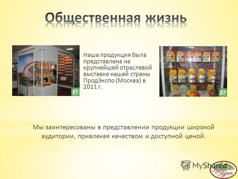 Мы заинтересованы в представлении продукции широкой аудитории, привлекая качеством и доступной ценой. Наша продукция была представлена на крупнейшей отраслевой выставке нашей страны ПродЭкспо (Москва) в 2011 г.