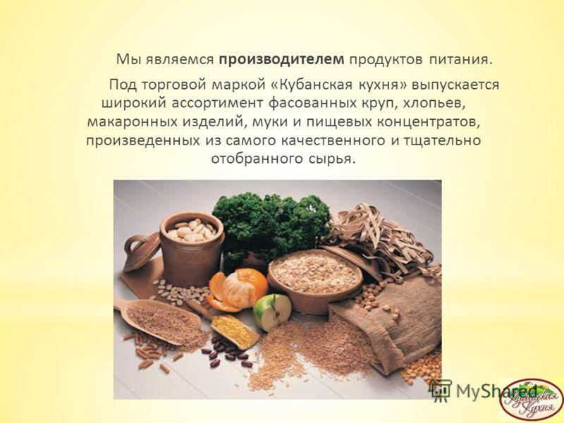 Мы являемся производителем продуктов питания. Под торговой маркой «Кубанская кухня» выпускается широкий ассортимент фасованных круп, хлопьев, макаронных изделий, муки и пищевых концентратов, произведенных из самого качественного и тщательно отобранно