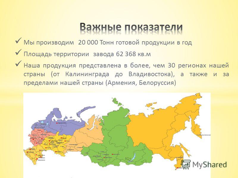 Мы производим 20 000 Тонн готовой продукции в год Площадь территории завода 62 368 кв.м Наша продукция представлена в более, чем 30 регионах нашей страны (от Калининграда до Владивостока), а также и за пределами нашей страны (Армения, Белоруссия)