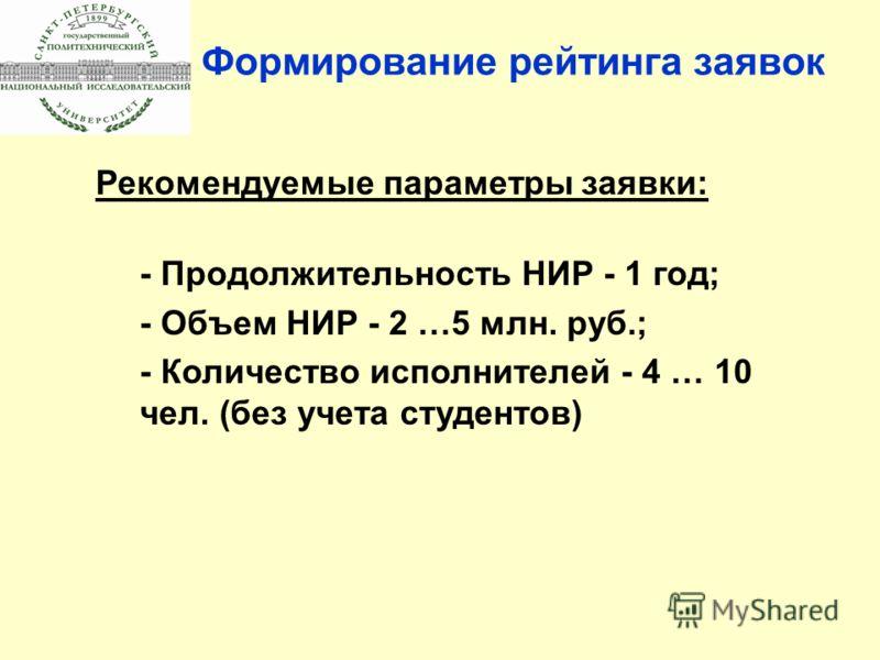 Формирование рейтинга заявок Рекомендуемые параметры заявки: - Продолжительность НИР - 1 год; - Объем НИР - 2 …5 млн. руб.; - Количество исполнителей - 4 … 10 чел. (без учета студентов)