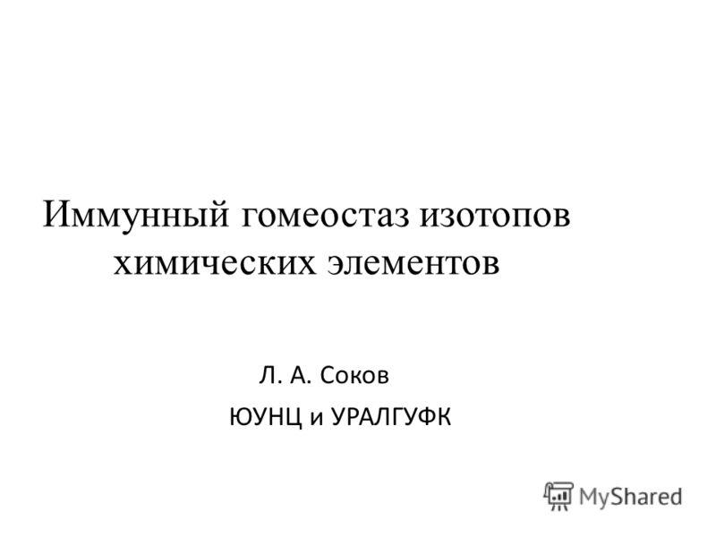 Иммунный гомеостаз изотопов химических элементов Л. А. Соков ЮУНЦ и УРАЛГУФК