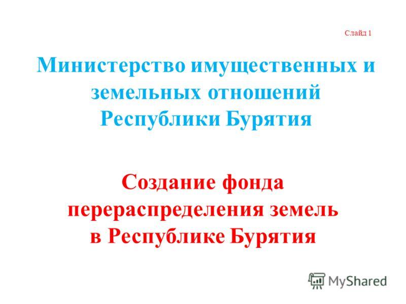 Слайд 1 Министерство имущественных и земельных отношений Республики Бурятия Создание фонда перераспределения земель в Республике Бурятия