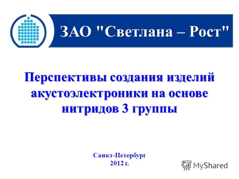 ЗАО Светлана – Рост Перспективы создания изделий акустоэлектроники на основе нитридов 3 группы Санкт-Петербург 2012 г.