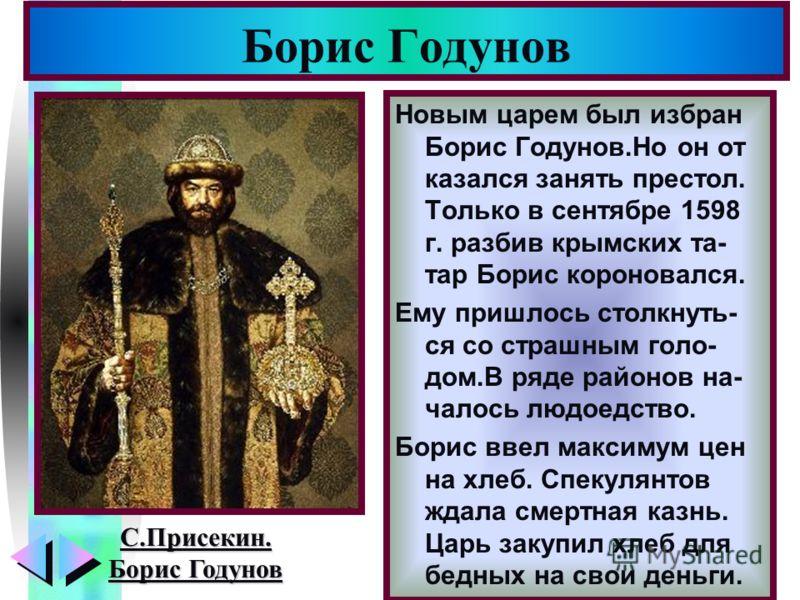 Меню Новым царем был избран Борис Годунов.Но он от казался занять престол. Только в сентябре 1598 г. разбив крымских та- тар Борис короновался. Ему пришлось столкнуть- ся со страшным голо- дом.В ряде районов на- чалось людоедство. Борис ввел максимум