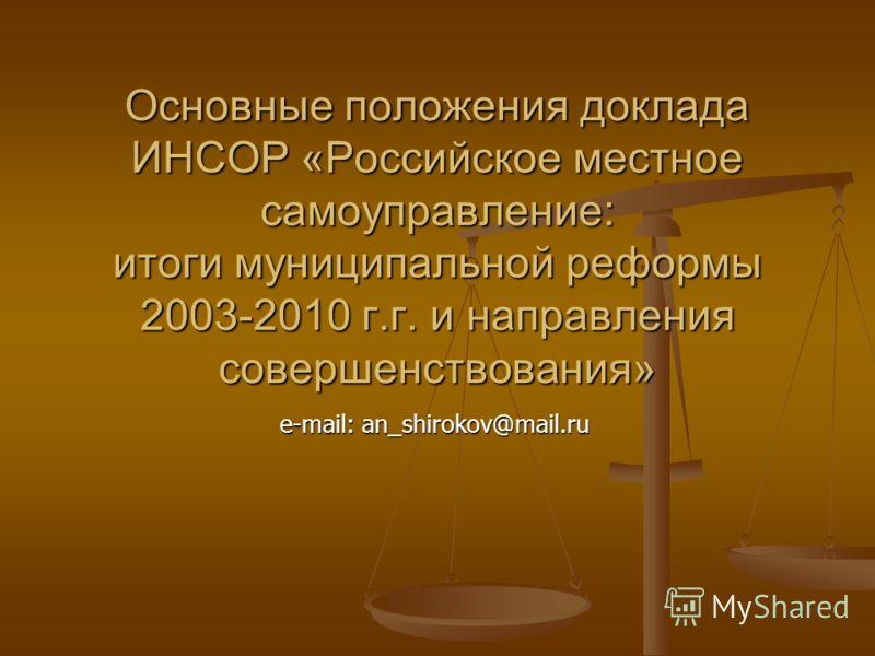 Основные положения доклада ИНСОР «Российское местное самоуправление: итоги муниципальной реформы 2003-2010 г.г. и направления совершенствования» e-mail: an_shirokov@mail.ru