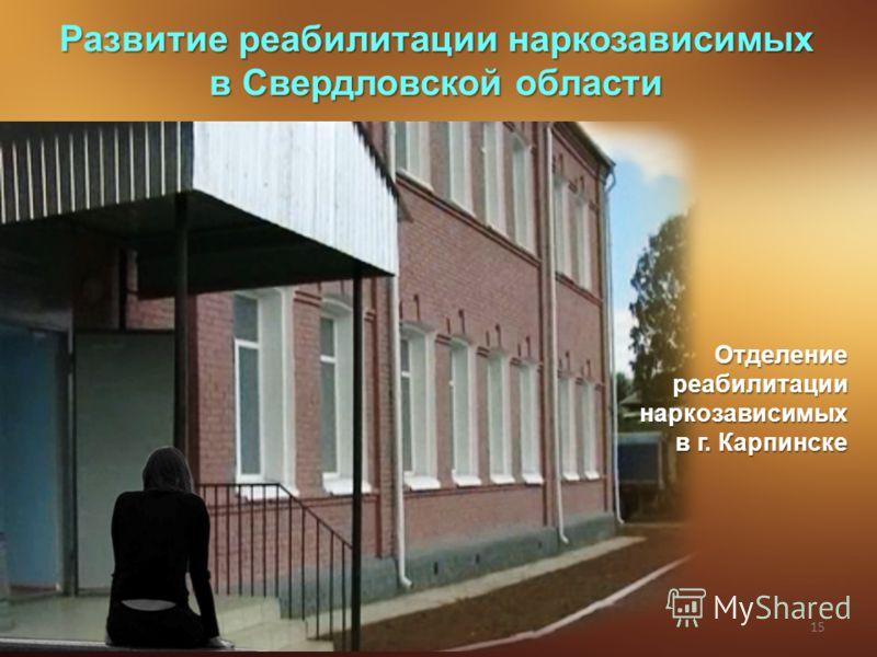 15 Развитие реабилитации наркозависимых в Свердловской области Отделение реабилитации наркозависимых в г. Карпинске