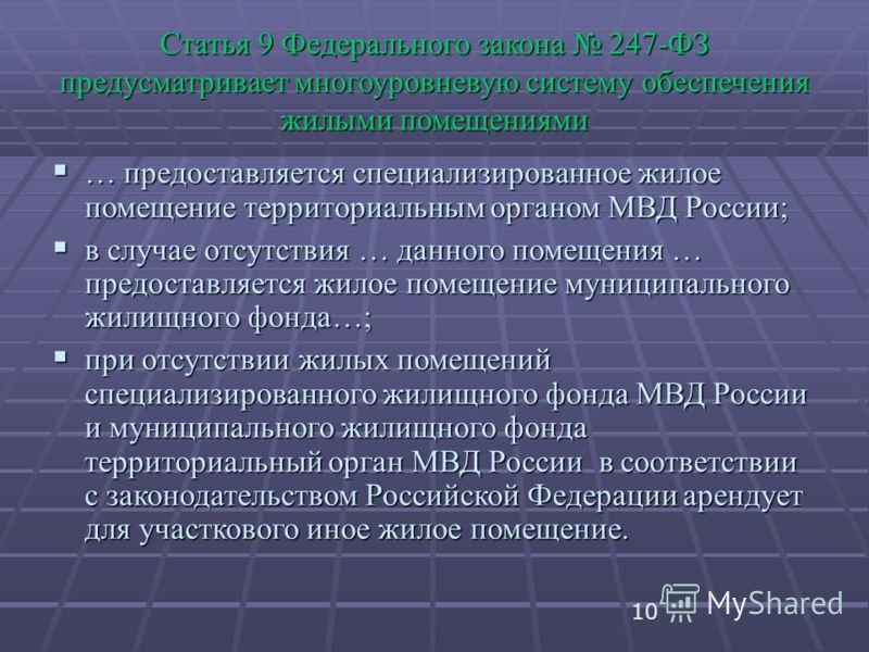 10 Статья 9 Федерального закона 247-ФЗ предусматривает многоуровневую систему обеспечения жилыми помещениями … предоставляется специализированное жилое помещение территориальным органом МВД России; … предоставляется специализированное жилое помещение