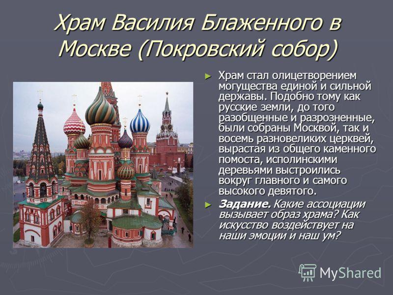 Храм Василия Блаженного в Москве (Покровский собор) Храм стал олицетворением могущества единой и сильной державы. Подобно тому как русские земли, до того разобщенные и разрозненные, были собраны Москвой, так и восемь разновеликих церквей, вырастая из