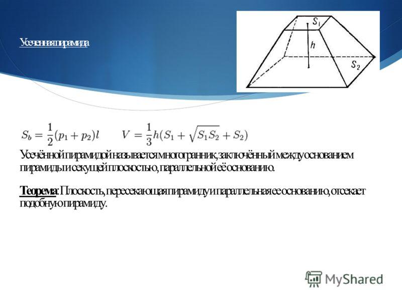 Усеченная пирамида Усечённой пирамидой называется многогранник, заключённый между основанием пирамиды и секущей плоскостью, параллельной её основанию. Теорема : Плоскость, пересекающая пирамиду и параллельная ее основанию, отсекает подобную пирамиду.