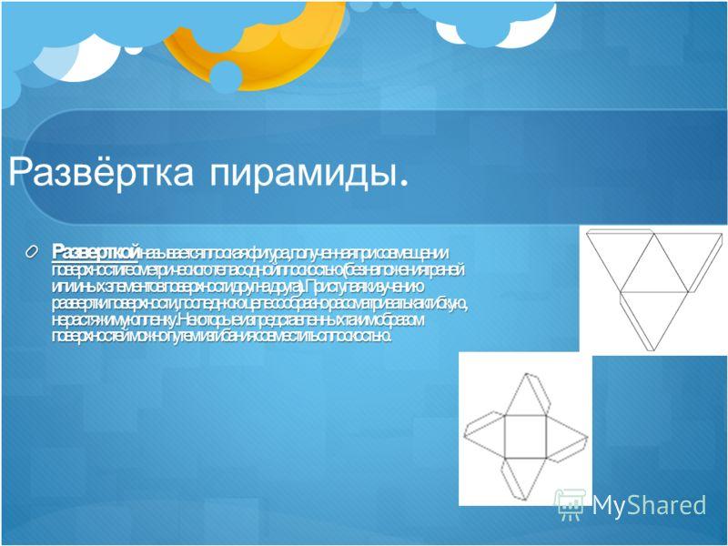 Развёртка пирамиды. Разверткой называется плоская фигура, полученная при совмещении поверхности геометрического тела с одной плоскостью ( без наложения граней или иных элементов поверхности друг на друга ). Приступая к изучению развертки поверхности,