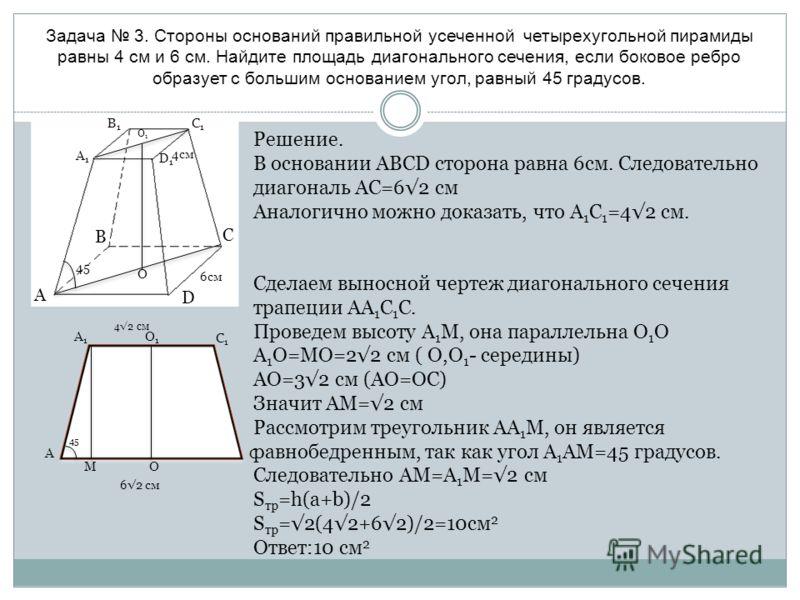 Задача 3. Стороны оснований правильной усеченной четырехугольной пирамиды равны 4 см и 6 см. Найдите площадь диагонального сечения, если боковое ребро образует с большим основанием угол, равный 45 градусов. A D C B A1A1 C1C1 B1B1 D1D1 45 O1O1 O 6см 4