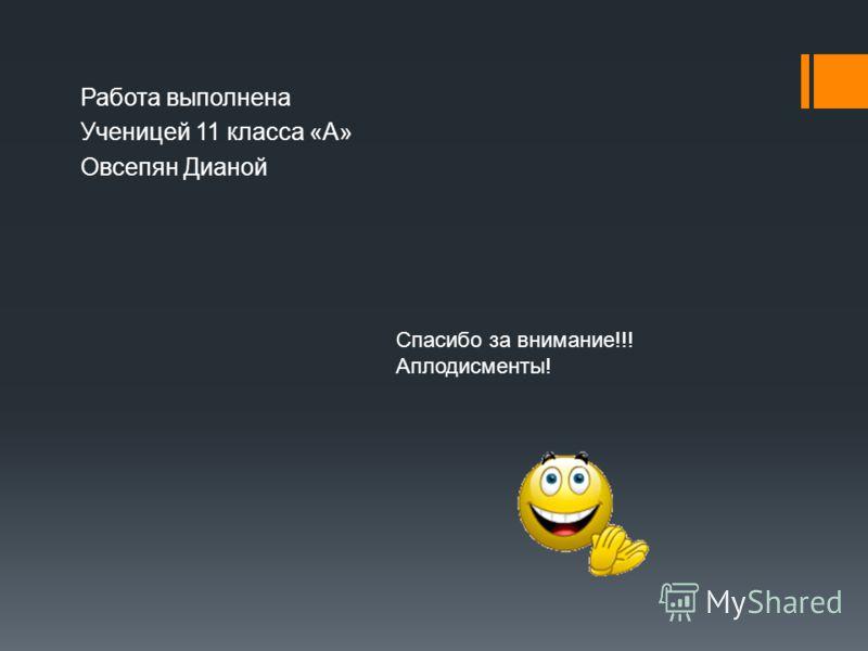 Работа выполнена Ученицей 11 класса «А» Овсепян Дианой Спасибо за внимание!!! Аплодисменты!